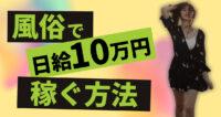 【ここだけの話】風俗で日給10万円稼ぐ方法!ソープ?デリ?オーラス?出稼ぎ?